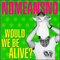 Nomeansno - Would We Be Alive?