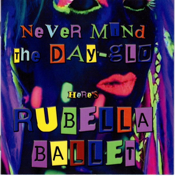 Rubella Ballet - Never Mind The Day-glo Here